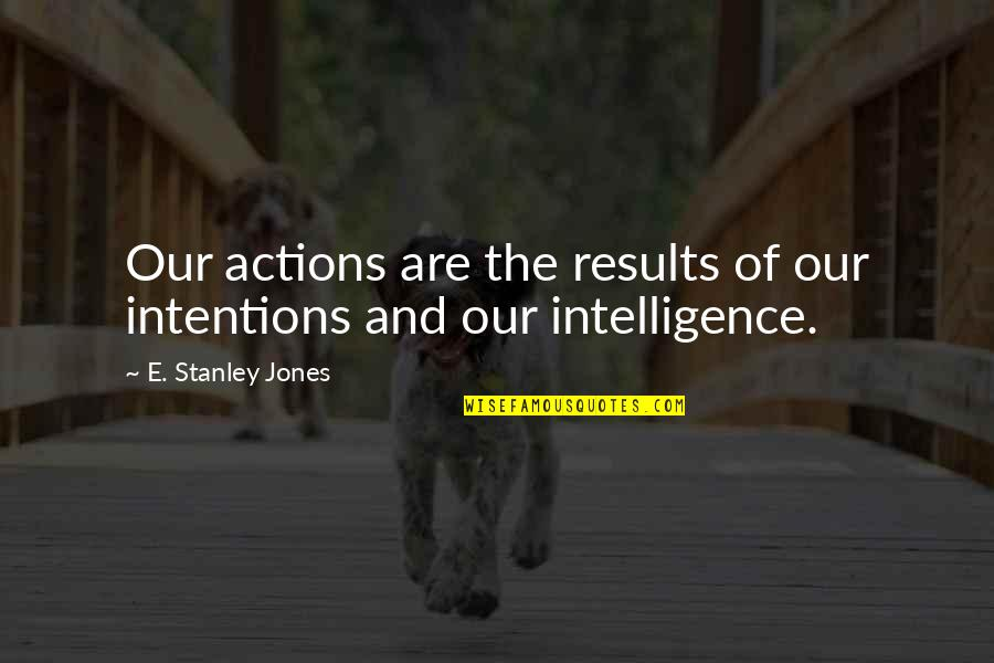 Intentions And Actions Quotes By E. Stanley Jones: Our actions are the results of our intentions