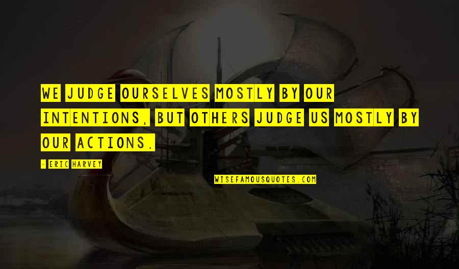 Intentions And Actions Quotes By Eric Harvey: We judge ourselves mostly by our intentions, but