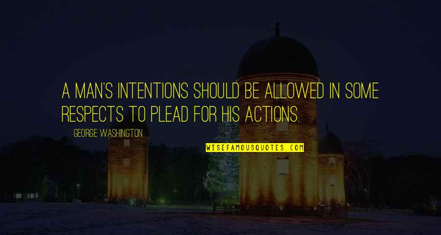Intentions And Actions Quotes By George Washington: A man's intentions should be allowed in some