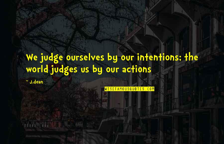 Intentions And Actions Quotes By J.dean: We judge ourselves by our intentions; the world