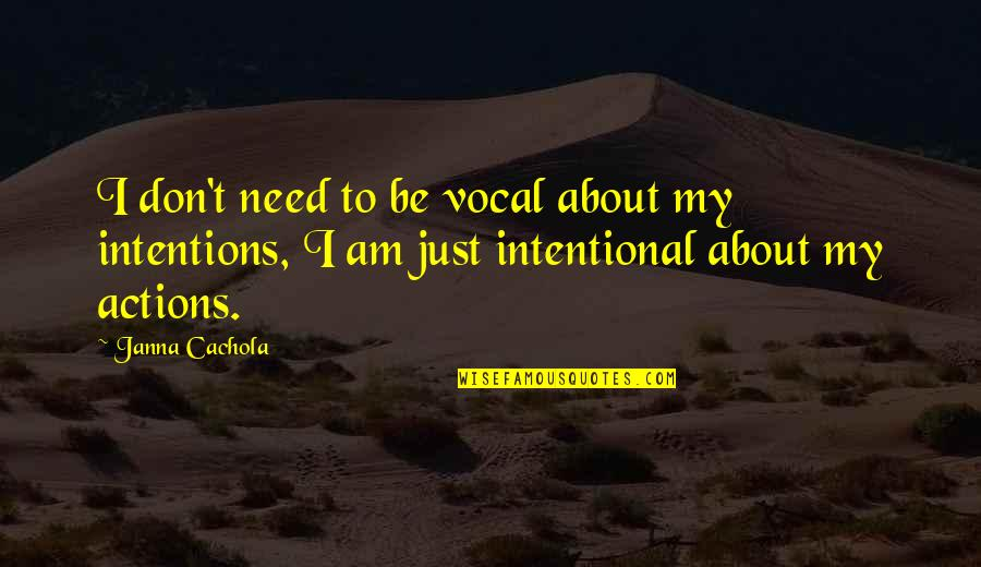 Intentions And Actions Quotes By Janna Cachola: I don't need to be vocal about my