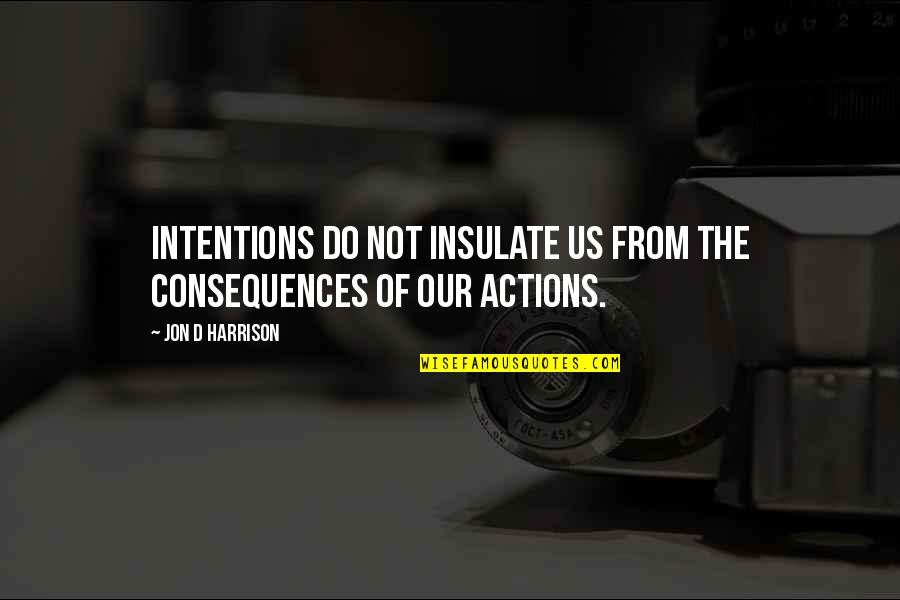 Intentions And Actions Quotes By Jon D Harrison: Intentions do not insulate us from the consequences