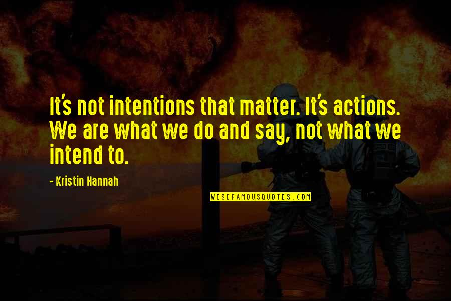 Intentions And Actions Quotes By Kristin Hannah: It's not intentions that matter. It's actions. We