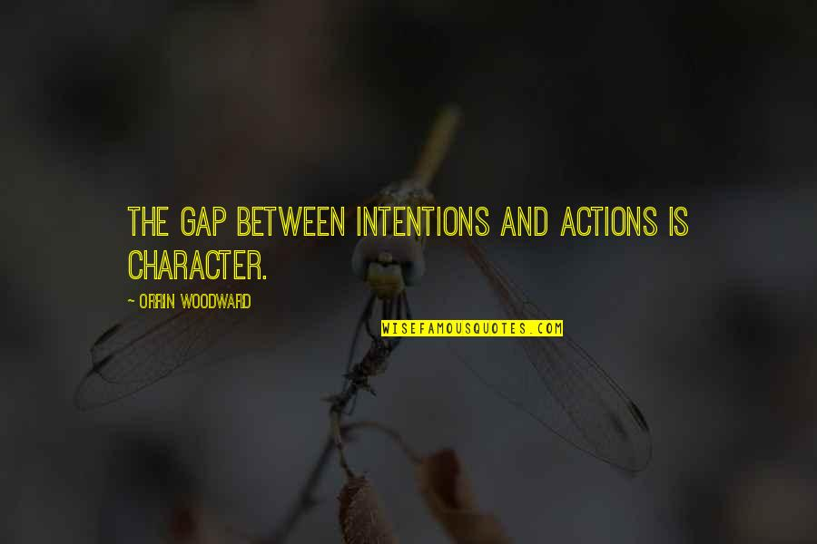 Intentions And Actions Quotes By Orrin Woodward: The gap between intentions and actions is character.