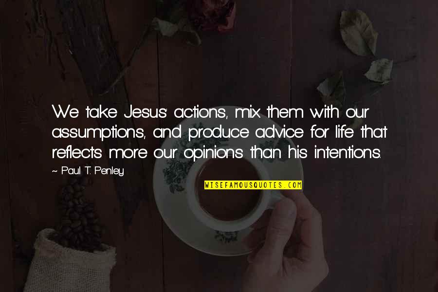 Intentions And Actions Quotes By Paul T. Penley: We take Jesus' actions, mix them with our
