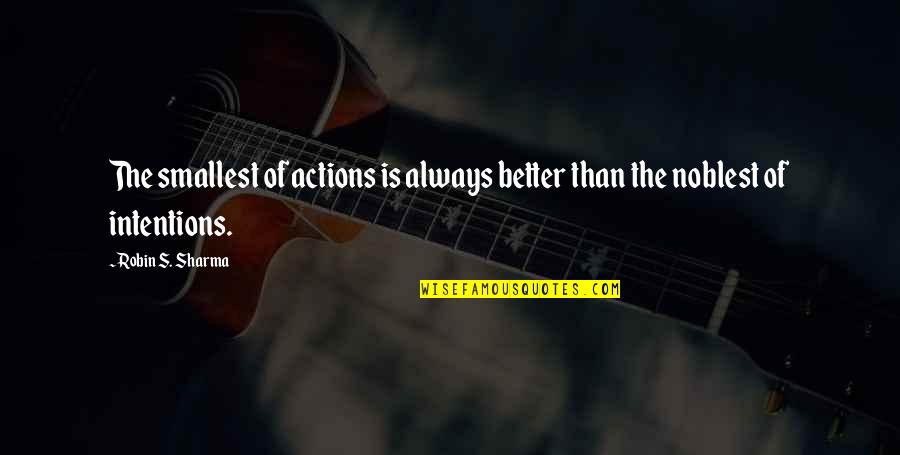 Intentions And Actions Quotes By Robin S. Sharma: The smallest of actions is always better than