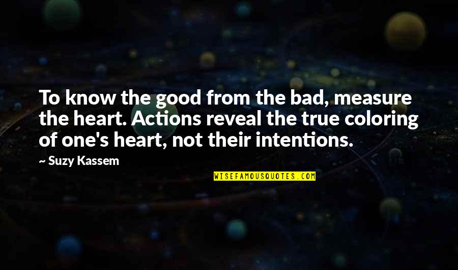 Intentions And Actions Quotes By Suzy Kassem: To know the good from the bad, measure