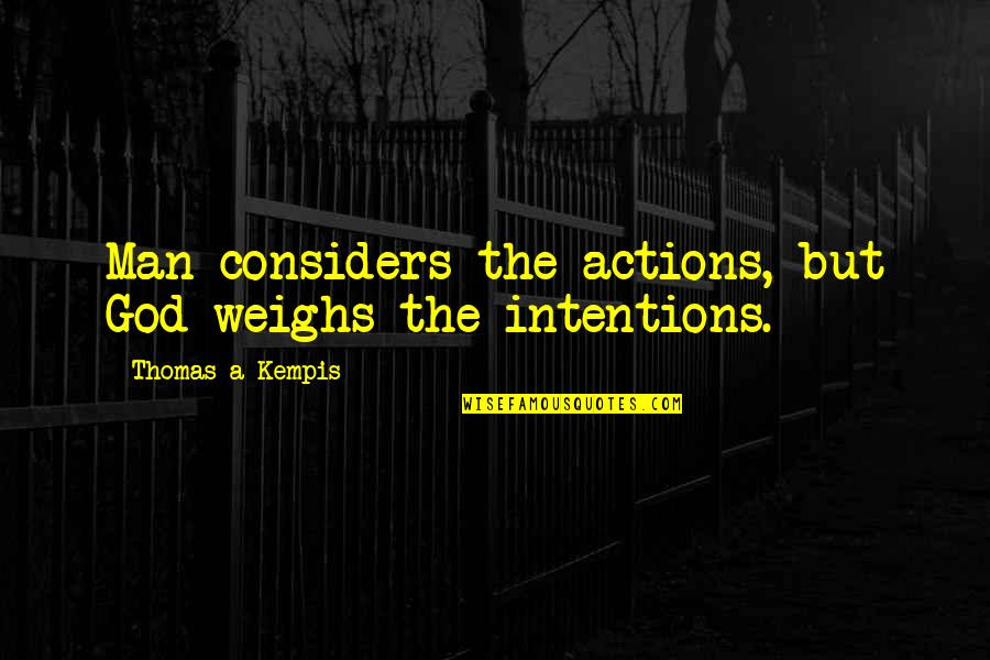 Intentions And Actions Quotes By Thomas A Kempis: Man considers the actions, but God weighs the