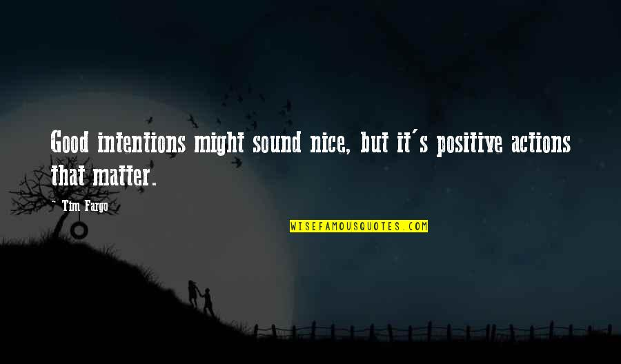 Intentions And Actions Quotes By Tim Fargo: Good intentions might sound nice, but it's positive
