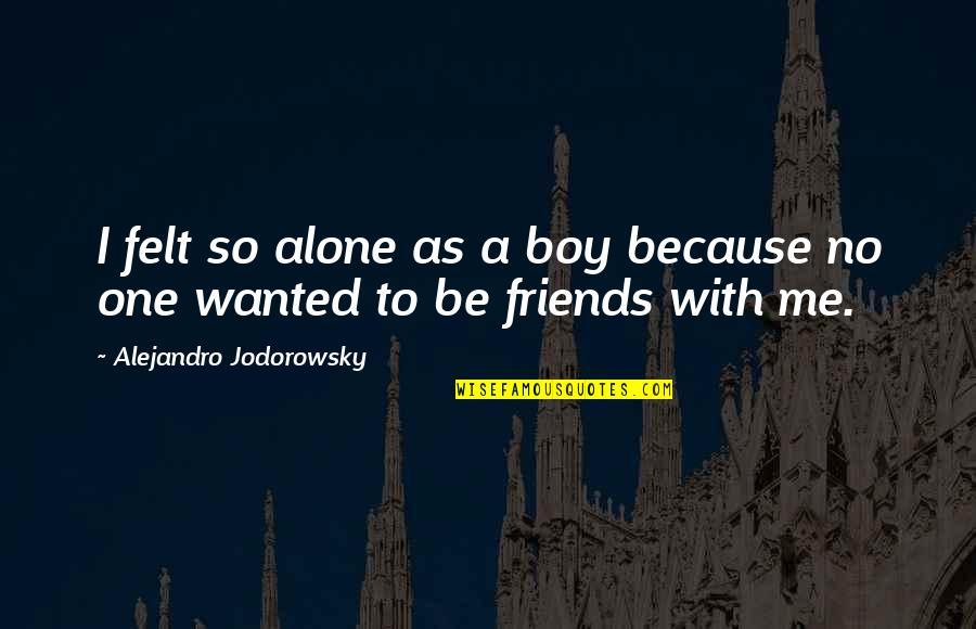 Intercoursing Quotes By Alejandro Jodorowsky: I felt so alone as a boy because