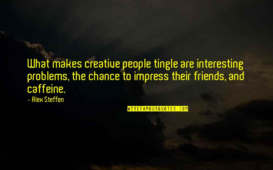 Interesting Friends Quotes By Alex Steffen: What makes creative people tingle are interesting problems,