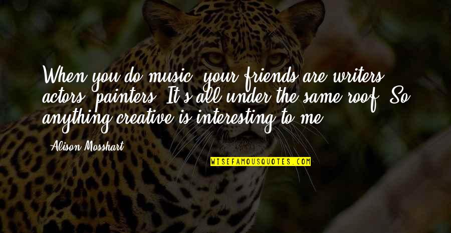 Interesting Friends Quotes By Alison Mosshart: When you do music, your friends are writers,