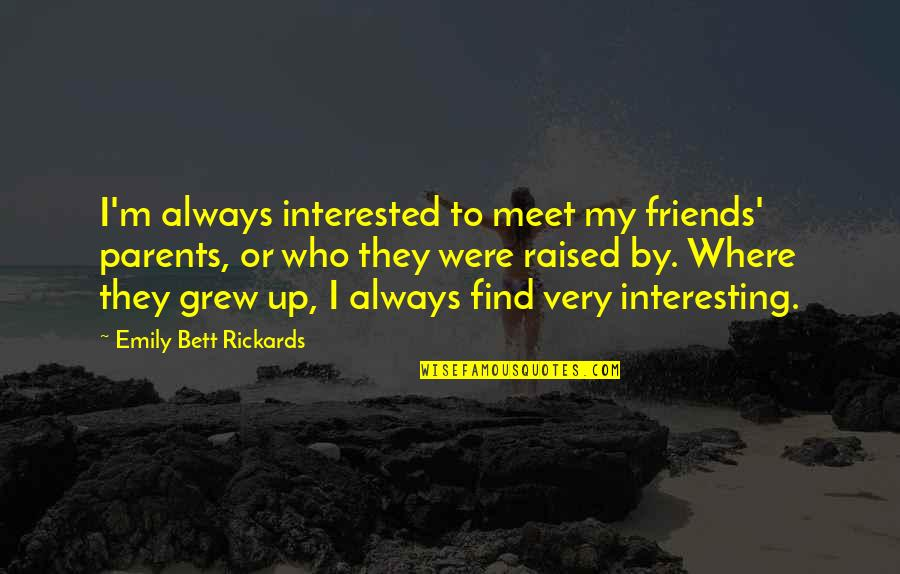 Interesting Friends Quotes By Emily Bett Rickards: I'm always interested to meet my friends' parents,