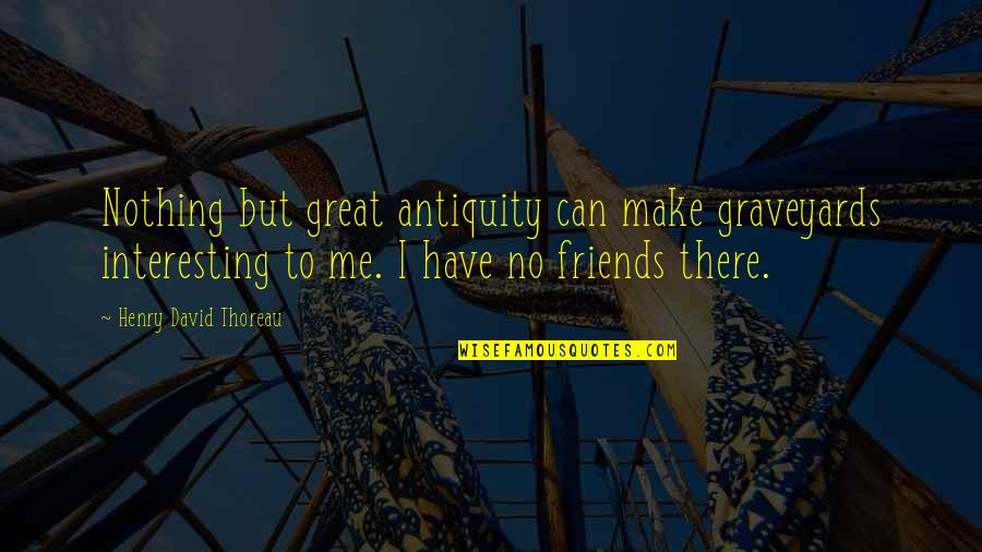 Interesting Friends Quotes By Henry David Thoreau: Nothing but great antiquity can make graveyards interesting