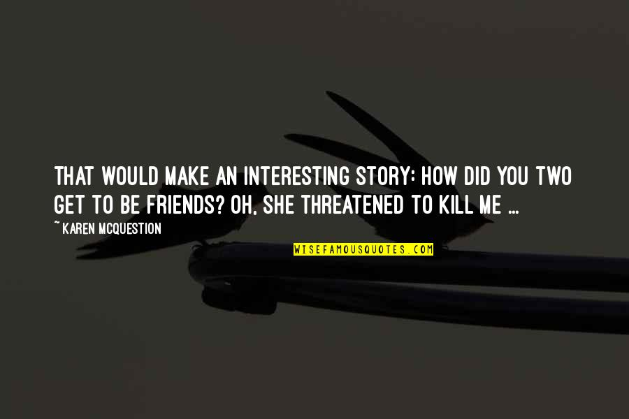 Interesting Friends Quotes By Karen McQuestion: That would make an interesting story: How did