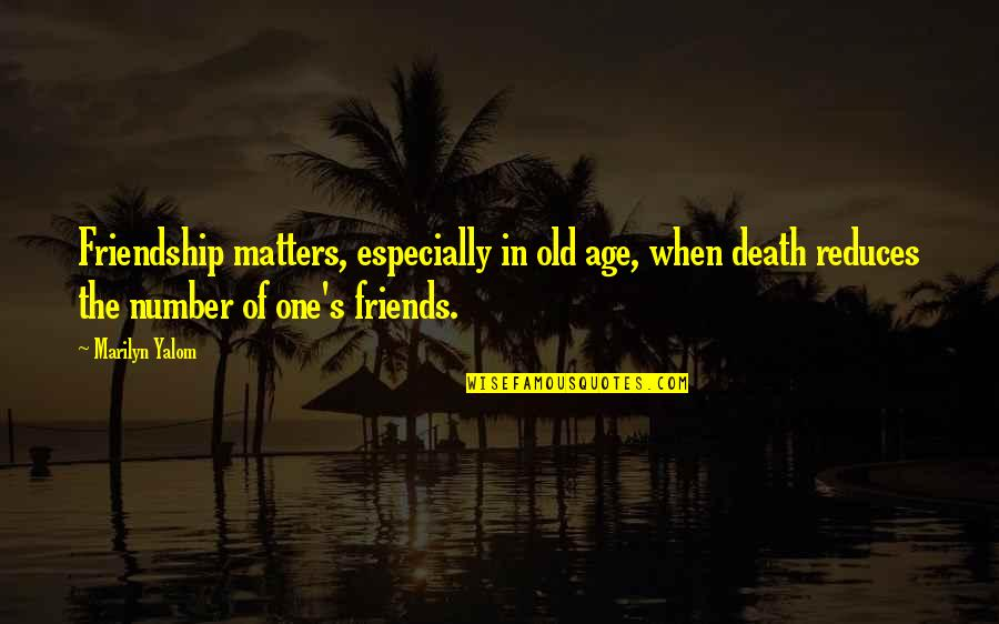 Interesting Friends Quotes By Marilyn Yalom: Friendship matters, especially in old age, when death