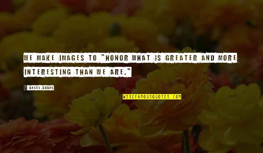 "Interesting Images And Quotes By Ansel Adams: We make images to ""honor what is greater"