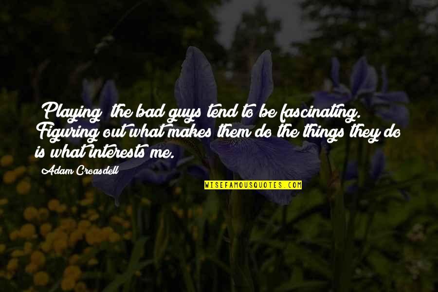 Interests Quotes By Adam Croasdell: [Playing] the bad guys tend to be fascinating.