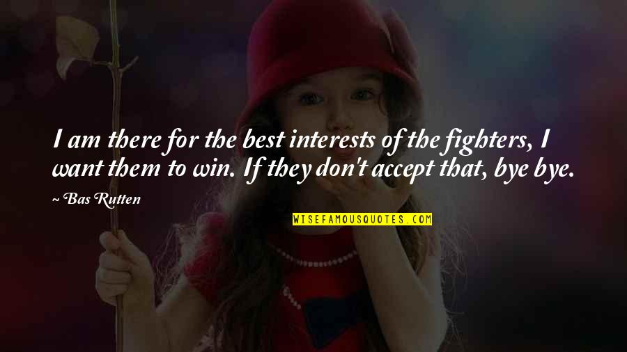 Interests Quotes By Bas Rutten: I am there for the best interests of