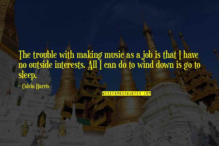 Interests Quotes By Calvin Harris: The trouble with making music as a job