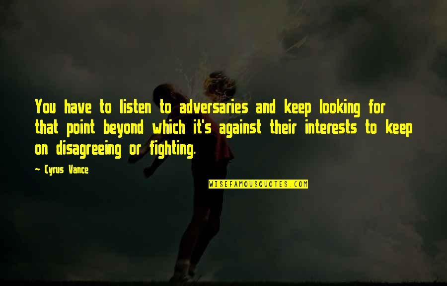 Interests Quotes By Cyrus Vance: You have to listen to adversaries and keep