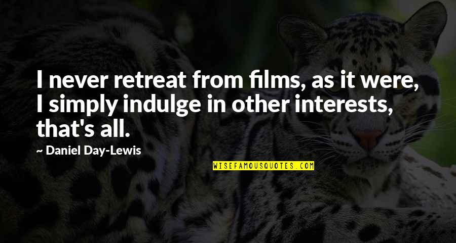 Interests Quotes By Daniel Day-Lewis: I never retreat from films, as it were,