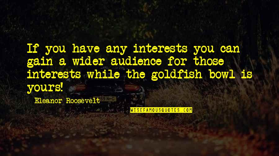 Interests Quotes By Eleanor Roosevelt: If you have any interests you can gain