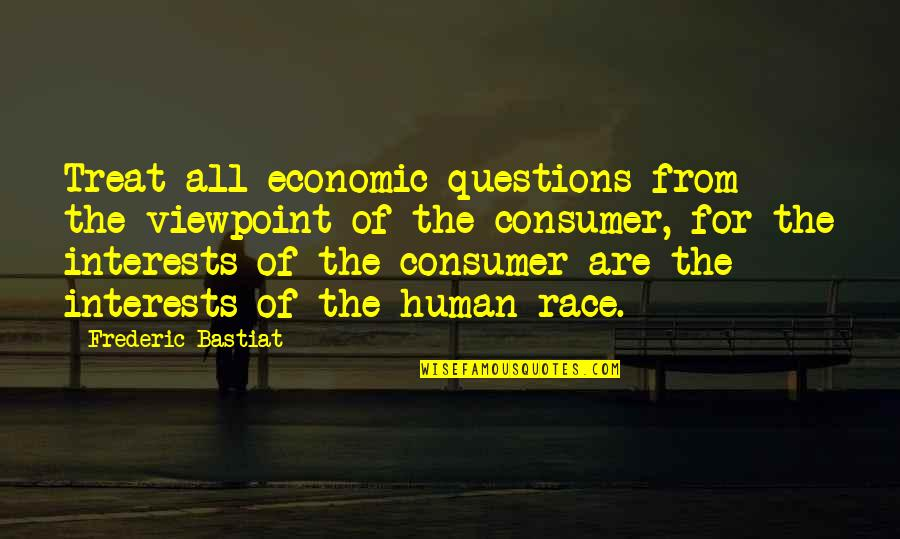 Interests Quotes By Frederic Bastiat: Treat all economic questions from the viewpoint of