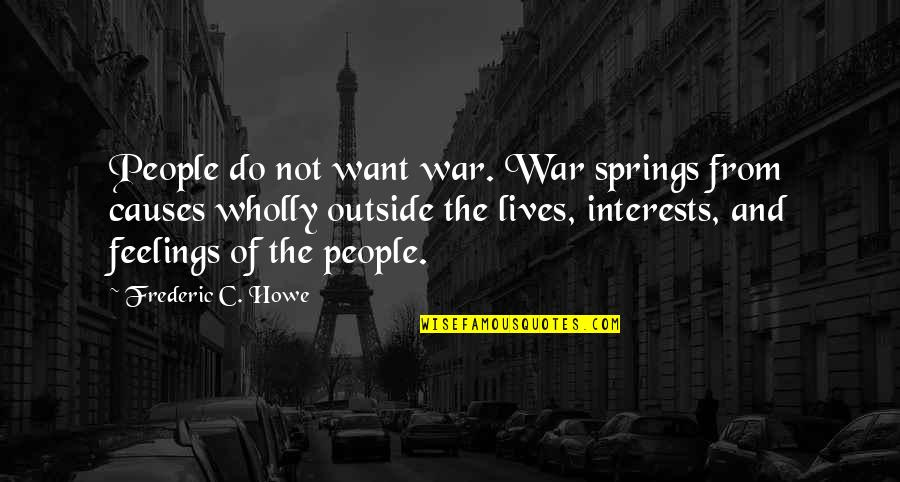 Interests Quotes By Frederic C. Howe: People do not want war. War springs from