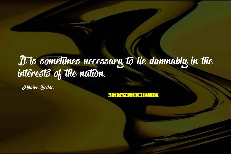 Interests Quotes By Hilaire Belloc: It is sometimes necessary to lie damnably in