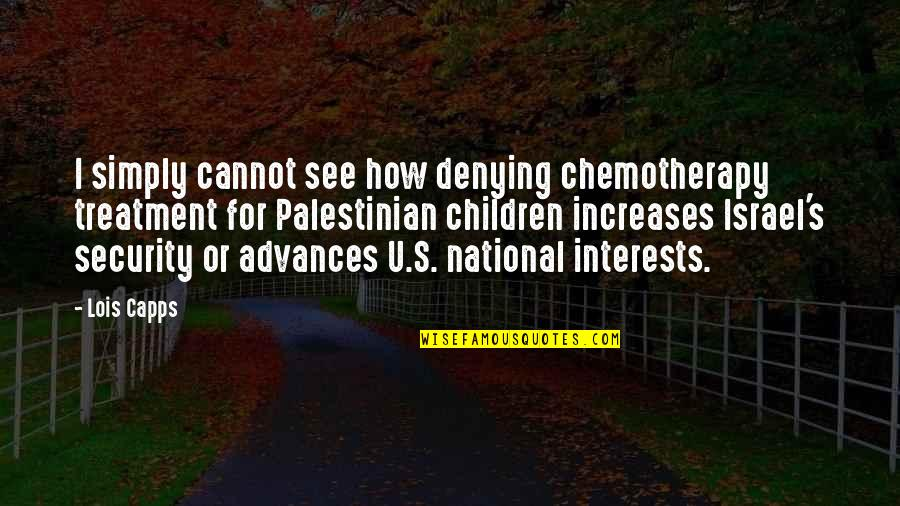 Interests Quotes By Lois Capps: I simply cannot see how denying chemotherapy treatment