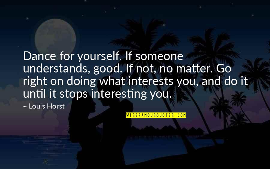 Interests Quotes By Louis Horst: Dance for yourself. If someone understands, good. If