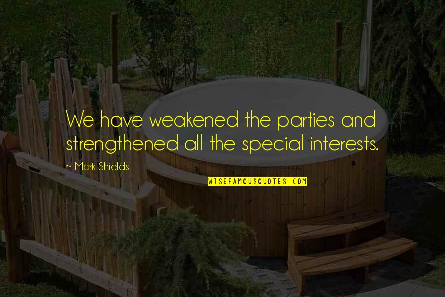 Interests Quotes By Mark Shields: We have weakened the parties and strengthened all