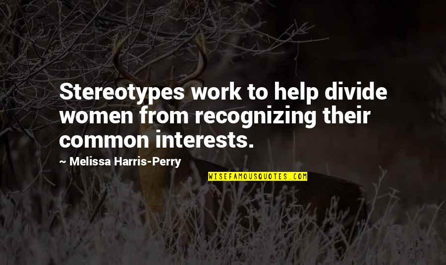 Interests Quotes By Melissa Harris-Perry: Stereotypes work to help divide women from recognizing