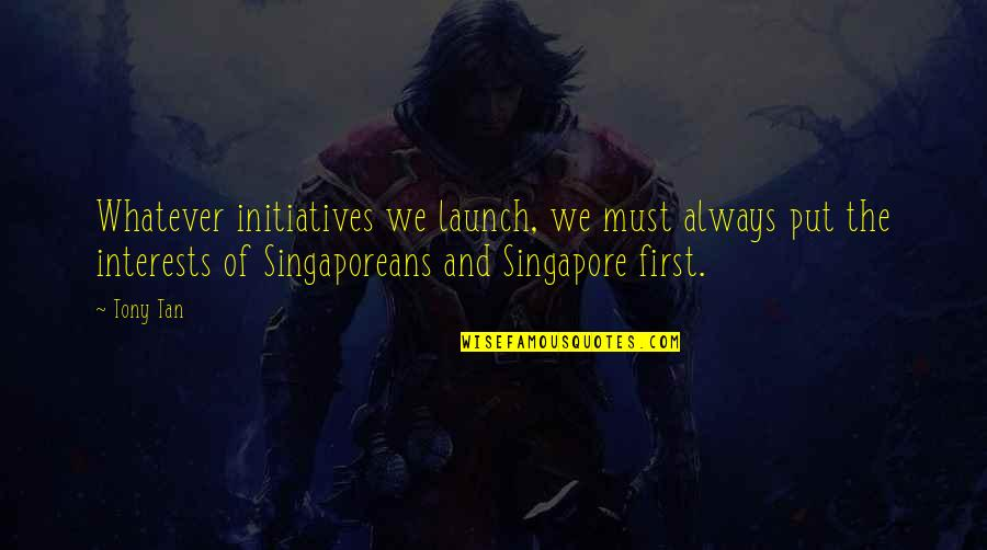Interests Quotes By Tony Tan: Whatever initiatives we launch, we must always put