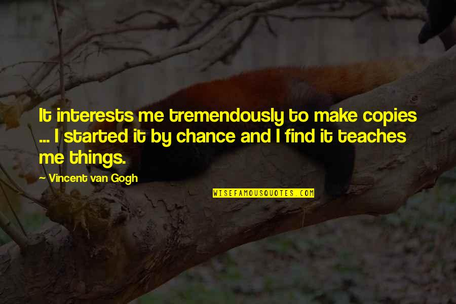 Interests Quotes By Vincent Van Gogh: It interests me tremendously to make copies ...