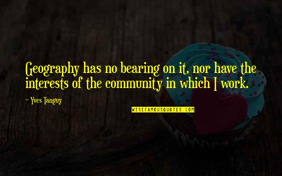 Interests Quotes By Yves Tanguy: Geography has no bearing on it, nor have