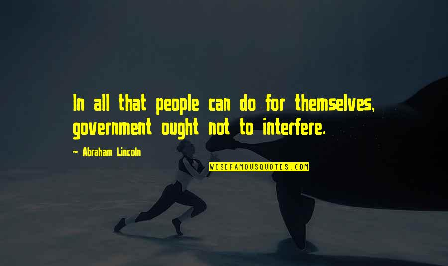 Interfere Quotes By Abraham Lincoln: In all that people can do for themselves,