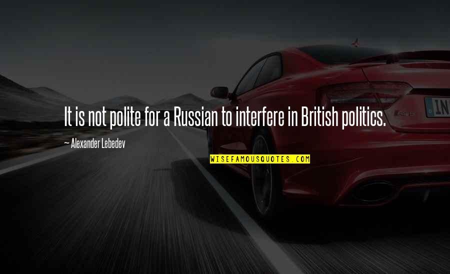 Interfere Quotes By Alexander Lebedev: It is not polite for a Russian to