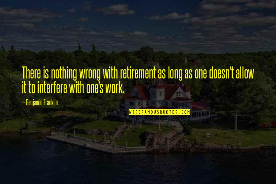Interfere Quotes By Benjamin Franklin: There is nothing wrong with retirement as long