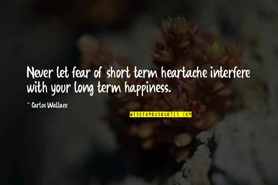 Interfere Quotes By Carlos Wallace: Never let fear of short term heartache interfere