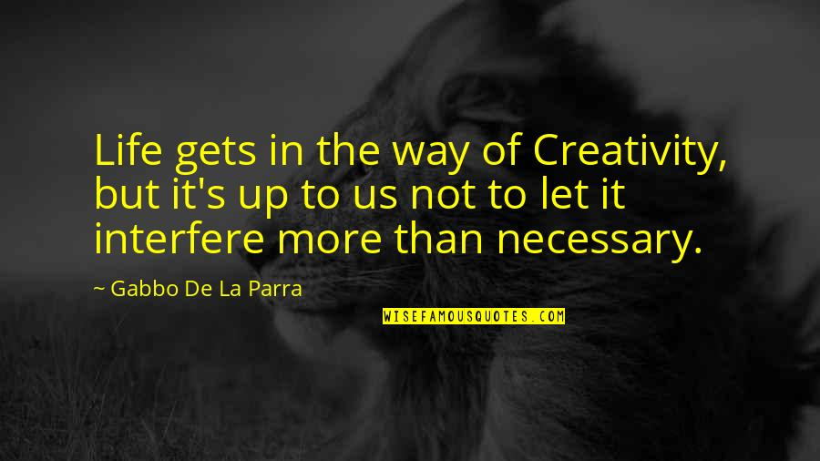 Interfere Quotes By Gabbo De La Parra: Life gets in the way of Creativity, but