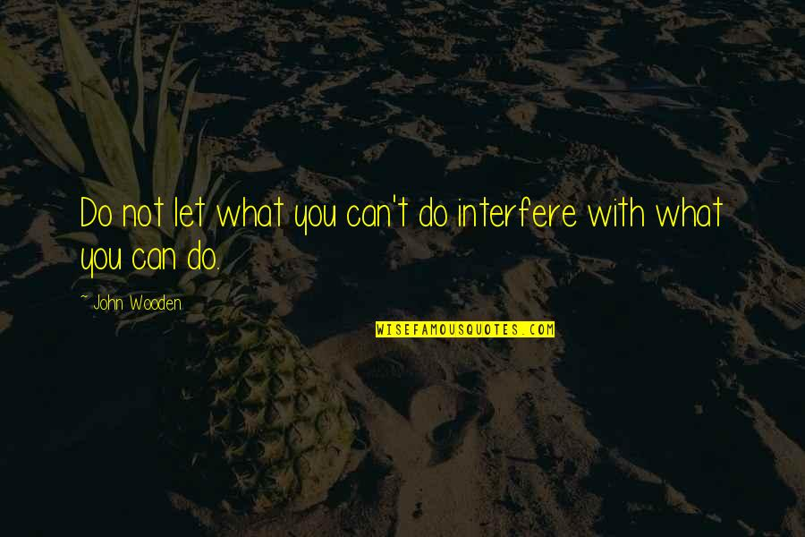 Interfere Quotes By John Wooden: Do not let what you can't do interfere