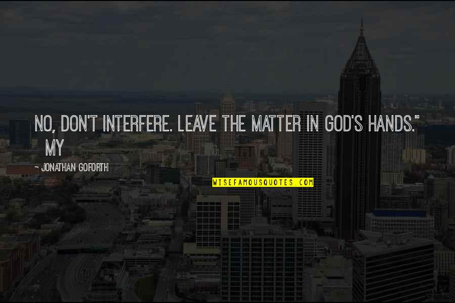 Interfere Quotes By Jonathan Goforth: No, don't interfere. Leave the matter in God's