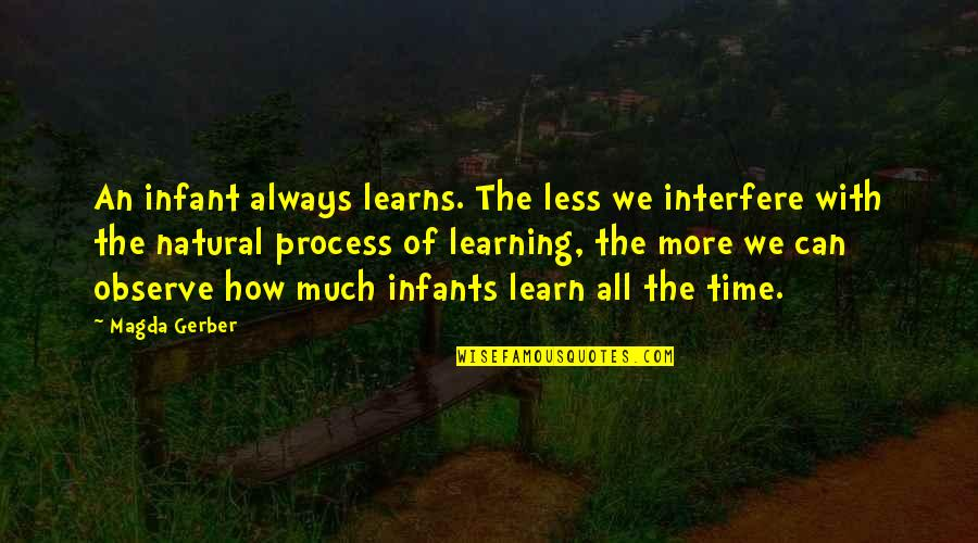 Interfere Quotes By Magda Gerber: An infant always learns. The less we interfere