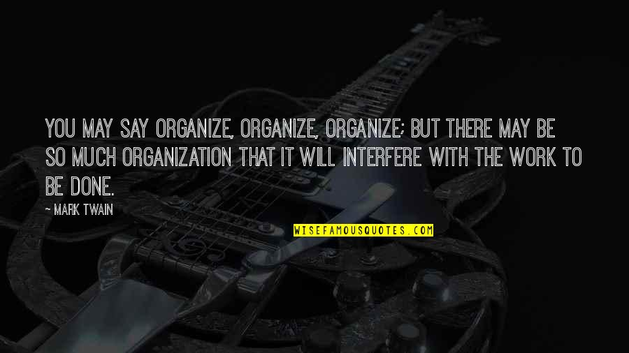 Interfere Quotes By Mark Twain: You may say organize, organize, organize; but there