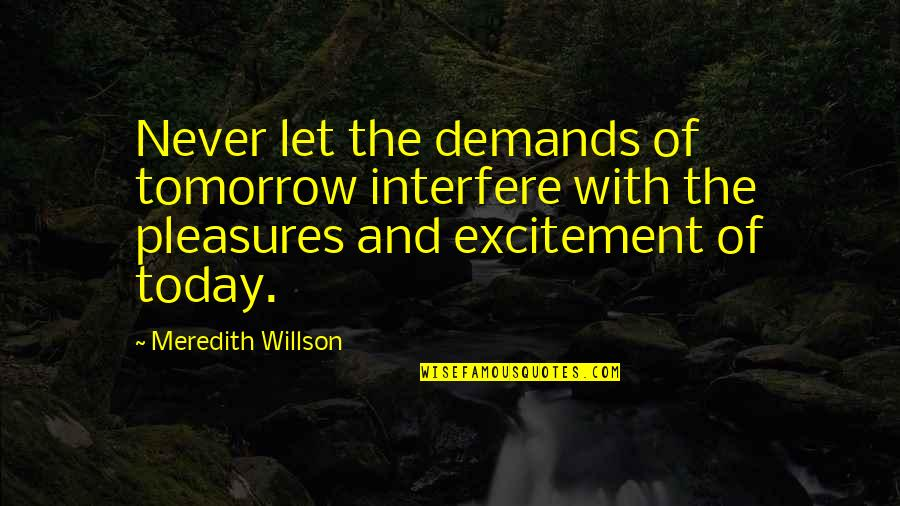 Interfere Quotes By Meredith Willson: Never let the demands of tomorrow interfere with