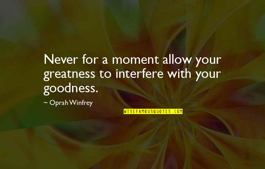 Interfere Quotes By Oprah Winfrey: Never for a moment allow your greatness to
