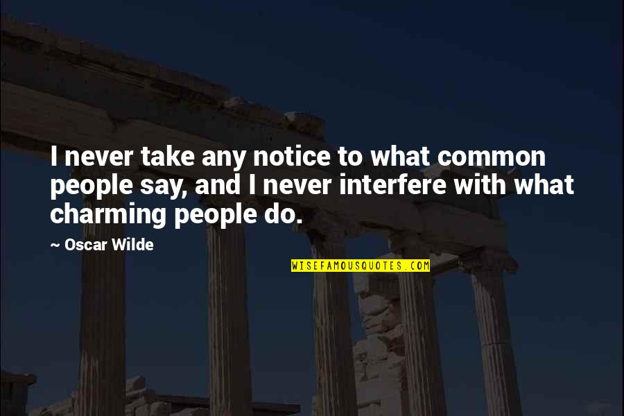 Interfere Quotes By Oscar Wilde: I never take any notice to what common
