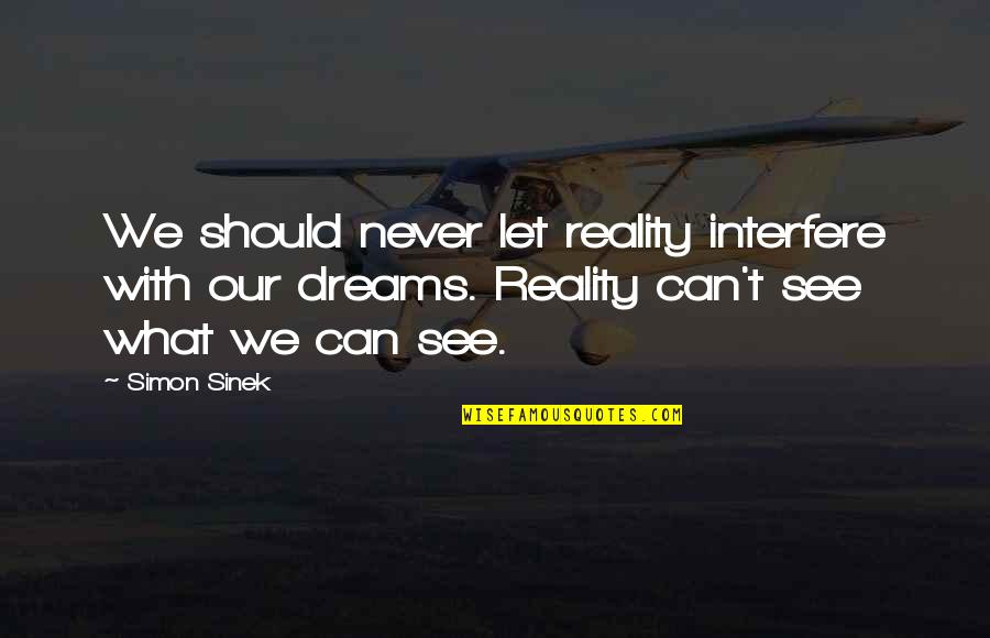 Interfere Quotes By Simon Sinek: We should never let reality interfere with our